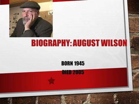BIOGRAPHY: AUGUST WILSON BORN 1945 DIED 2005. WHO WAS HE? ONE OF ONLY SEVEN AMERICAN DRAMATISTS TO WIN TWO PULITZER PRIZES (ONE FOR FENCES AND ONE FOR.