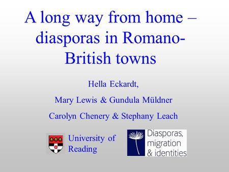 A long way from home – diasporas in Romano- British towns Hella Eckardt, Mary Lewis & Gundula Müldner Carolyn Chenery & Stephany Leach University of Reading.