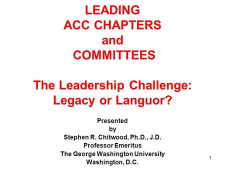 1 LEADING ACC CHAPTERS and COMMITTEES The Leadership Challenge: Legacy or Languor? Presented by Stephen R. Chitwood, Ph.D., J.D. Professor Emeritus The.
