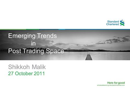 Emerging Trends in Post Trading Space Shikkoh Malik 27 October 2011.
