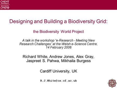 "Designing and Building a Biodiversity Grid: the Biodiversity World Project A talk in the workshop ""e-Research - Meeting New Research Challenges"" at the."