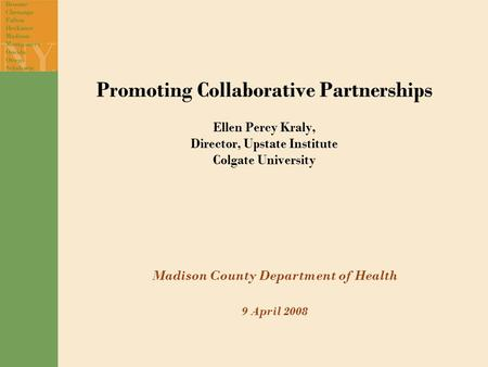 Promoting Collaborative Partnerships Ellen Percy Kraly, Director, Upstate Institute Colgate University Madison County Department of Health 9 April 2008.