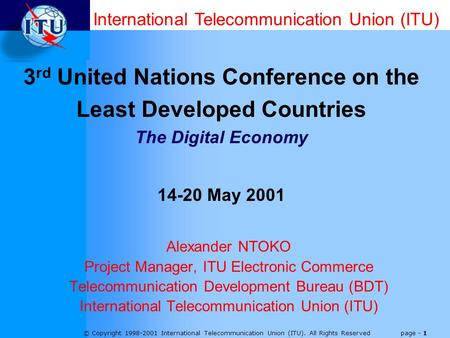 © Copyright 1998-2001 International Telecommunication Union (ITU). All Rights Reserved page - 1 Alexander NTOKO Project Manager, ITU Electronic Commerce.