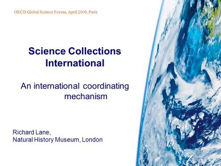 Richard Lane, Natural History Museum, London Science Collections International An international coordinating mechanism OECD Global Science Forum, April.