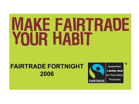 FAIRTRADE FORTNIGHT 2006. The FAIRTRADE Mark The FAIRTRADE Mark is the only independent consumer guarantee of a fair deal for producers in the developing.