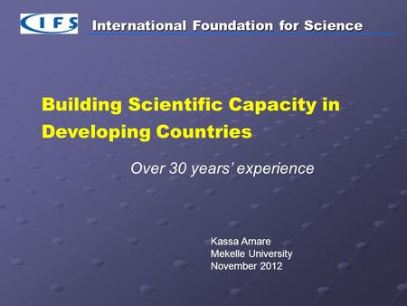 International Foundation for Science Building Scientific Capacity in Developing Countries Over 30 years' experience Kassa Amare Mekelle University November.