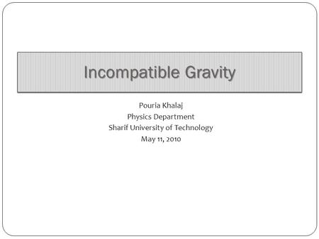 Incompatible Gravity Pouria Khalaj Physics Department Sharif University of Technology May 11, 2010.