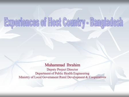 Muhammad Ibrahim Deputy Project Director Department of Public Health Engineering Ministry of Local Government Rural Development & Cooperatives.