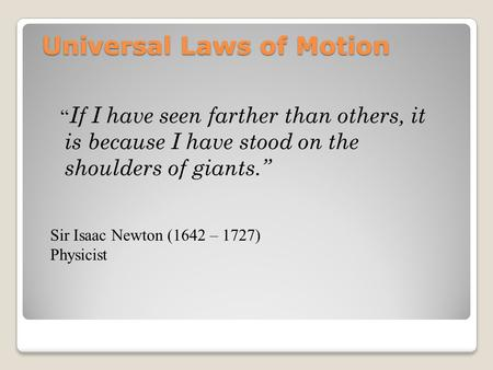 "Universal Laws of Motion "" If I have seen farther than others, it is because I have stood on the shoulders of giants."" Sir Isaac Newton (1642 – 1727) Physicist."