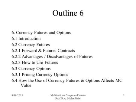 9/19/2015Multinational Corporate Finance Prof. R.A. Michelfelder 1 Outline 6 6. Currency Futures and Options 6.1 Introduction 6.2 Currency Futures 6.2.1.
