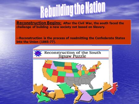 Reconstruction Begins: After the Civil War, the south faced the challenge of building a new society not based on Slavery. --Reconstruction is the process.