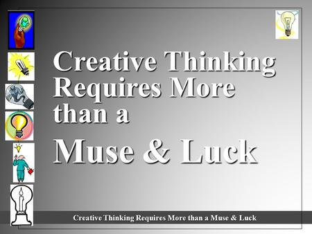 Creative Thinking Requires More than a Muse & Luck Creative Thinking Requires More than a Muse & Luck Creative Thinking Requires More than a Muse & Luck.