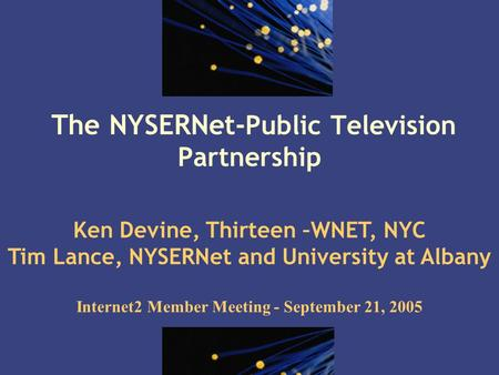 1 The NYSERNet- Public Television Partnership Ken Devine, Thirteen –WNET, NYC Tim Lance, NYSERNet and University at Albany Internet2 Member Meeting - September.