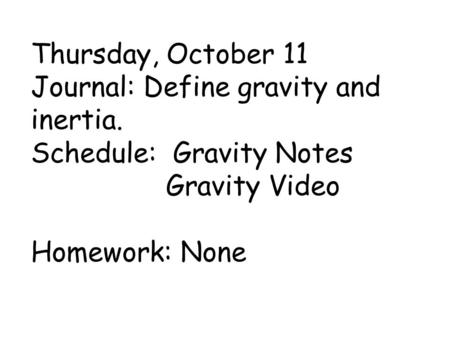 Thursday, October 11 Journal: Define gravity and inertia. Schedule: Gravity Notes Gravity Video Homework: None.