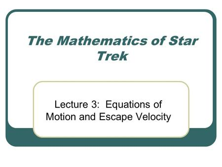 The Mathematics of Star Trek Lecture 3: Equations of Motion and Escape Velocity.