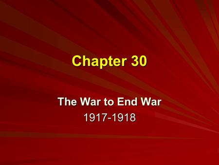 "Chapter 30 The War to End War 1917-1918. War by Act of Germany During the Election of 1916, Wilson had run under the slogan ""He Kept Us Out of War."" Jan."
