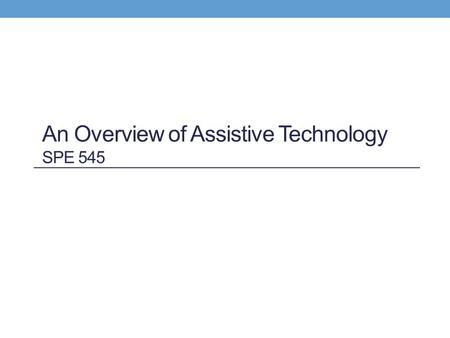 An Overview of Assistive Technology SPE 545. Persons involved in AT: Parents, users, families Educational program administrators Educators of all types.