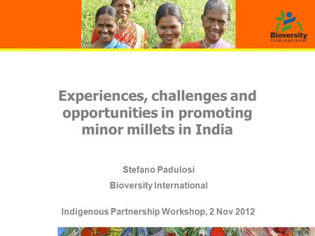 Experiences, challenges and opportunities in promoting minor millets in India Indigenous Partnership Workshop, 2 Nov 2012 Stefano Padulosi Bioversity International.