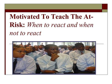 Motivated To Teach The At- Risk: When to react and when not to react.