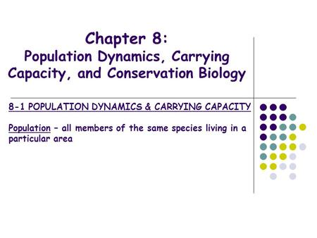 Chapter 8: Population Dynamics, Carrying Capacity, and Conservation Biology 8-1 POPULATION DYNAMICS & CARRYING CAPACITY Population – all members of the.