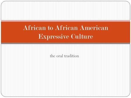 The oral tradition African to African American Expressive Culture.