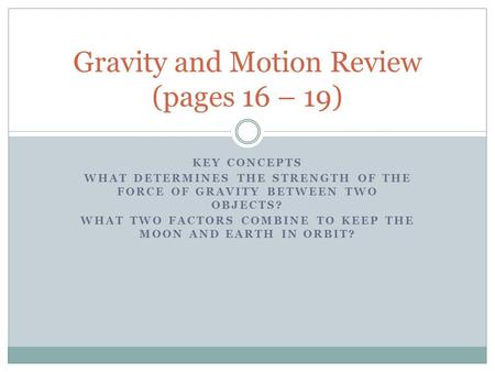 KEY CONCEPTS WHAT DETERMINES THE STRENGTH OF THE FORCE OF GRAVITY BETWEEN TWO OBJECTS? WHAT TWO FACTORS COMBINE TO KEEP THE MOON AND EARTH IN ORBIT? Gravity.