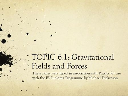 TOPIC 6.1: Gravitational Fields and Forces These notes were typed in association with Physics for use with the IB Diploma Programme by Michael Dickinson.