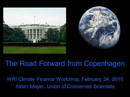 The Road Forward from Copenhagen WRI Climate Finance Workshop, February 24, 2010 Alden Meyer, Union of Concerned Scientists.