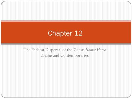 The Earliest Dispersal of the Genus Homo: Homo Erectus and Contemporaries Chapter 12.