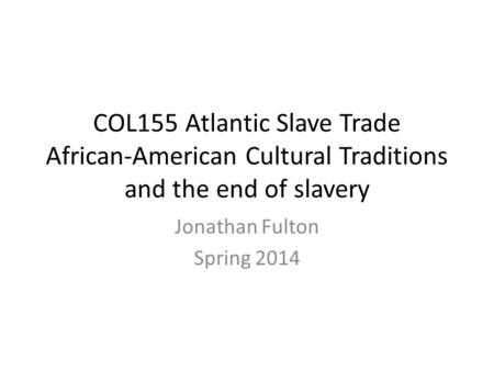 COL155 Atlantic Slave Trade African-American Cultural Traditions and the end of slavery Jonathan Fulton Spring 2014.