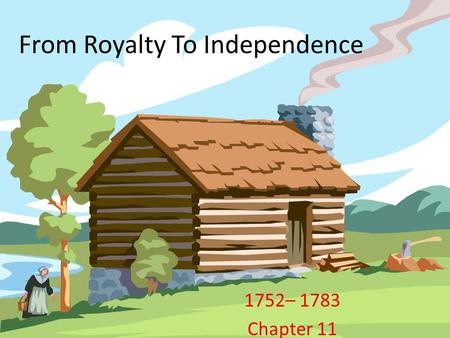 From Royalty To Independence 1752– 1783 Chapter 11.