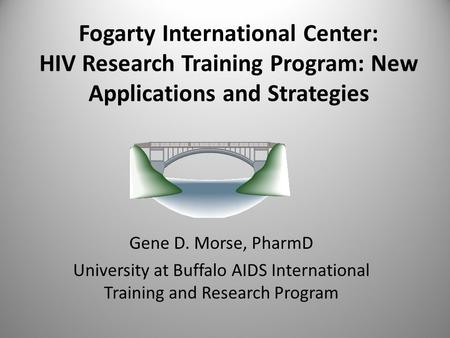 Fogarty International Center: HIV Research Training Program: New Applications and Strategies Gene D. Morse, PharmD University at Buffalo AIDS International.