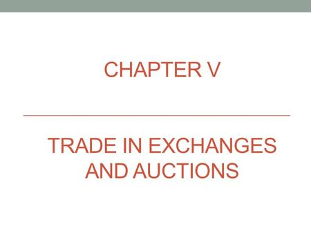 CHAPTER V TRADE IN EXCHANGES AND AUCTIONS. the Exchange the Exchange - regularly functioning wholesale market for goods, raw materials, securities. They.