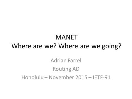MANET Where are we? Where are we going? Adrian Farrel Routing AD Honolulu – November 2015 – IETF-91.