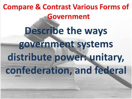Compare & Contrast Various Forms of Government Describe the ways government systems distribute power: unitary, confederation, and federal.