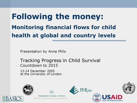 Following the money: Monitoring financial flows for child health at global and country levels Presentation by Anne Mills Tracking Progress in Child Survival.
