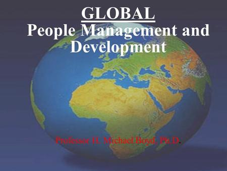 GLOBAL People Management and Development Professor H. Michael Boyd, Ph.D.