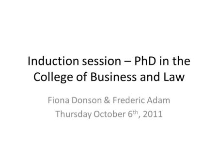 Induction session – PhD in the College of Business and Law Fiona Donson & Frederic Adam Thursday October 6 th, 2011.