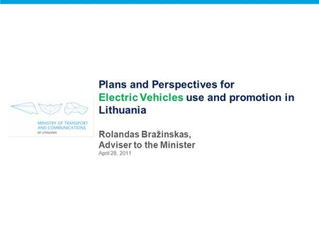Plans and Perspectives for Electric Vehicles use and promotion in Lithuania Rolandas Bražinskas, Adviser to the Minister April 28, 2011.