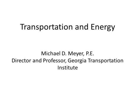 Transportation and Energy Michael D. Meyer, P.E. Director and Professor, Georgia Transportation Institute.