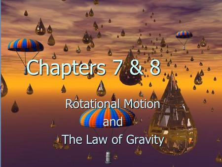 Chapters 7 & 8 Rotational Motion and The Law of Gravity.