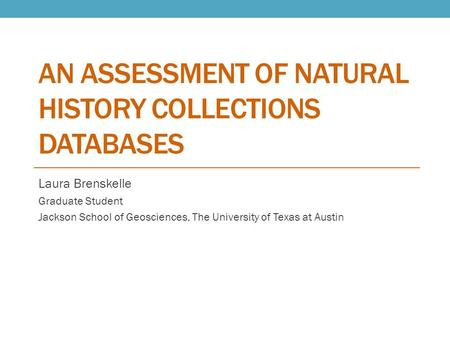 AN ASSESSMENT OF NATURAL HISTORY COLLECTIONS DATABASES Laura Brenskelle Graduate Student Jackson School of Geosciences, The University of Texas at Austin.