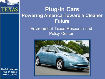 Plug-In Cars Powering America Toward a Cleaner Future Environment Texas Research and Policy Center McCall Johnson Plug-In Cars Nov. 4, 2009 McCall Johnson.