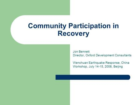 Community Participation in Recovery Jon Bennett Director, Oxford Development Consultants Wenchuan Earthquake Response, China Workshop, July 14-15, 2008,