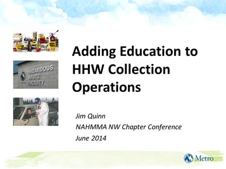 Adding Education to HHW Collection Operations Jim Quinn NAHMMA NW Chapter Conference June 2014.
