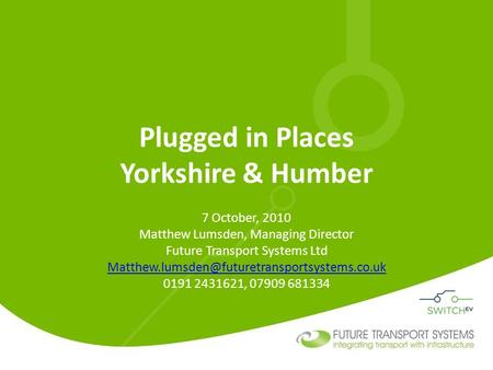 Plugged in Places Yorkshire & Humber 7 October, 2010 Matthew Lumsden, Managing Director Future Transport Systems Ltd