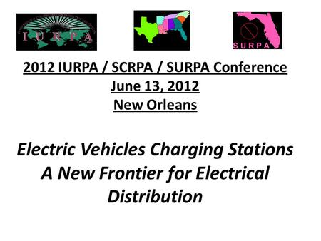2012 IURPA / SCRPA / SURPA Conference June 13, 2012 New Orleans Electric Vehicles Charging Stations A New Frontier for Electrical Distribution.
