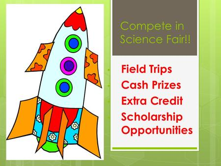 Compete in Science Fair!! Field Trips Cash Prizes Extra Credit Scholarship Opportunities.