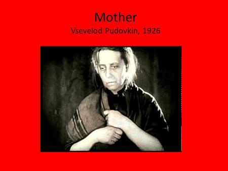 Mother Vsevelod Pudovkin, 1926. The Opening Ten minutes The situation: 1905, Tsarist Russia 1.The Father, a drunken labourer has run out of money for.