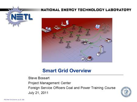 FSO Smart Grid Overview July 23, 2009 Smart Grid Overview Steve Bossart Project Management Center Foreign Service Officers Coal and Power Training Course.